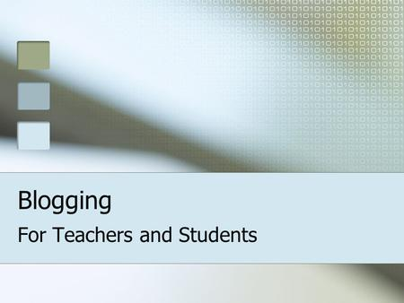 Blogging For Teachers and Students. Today You will learn: what blogging is how to create classroom blogs.
