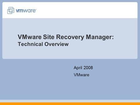 VMware Site Recovery Manager: Technical Overview April 2008 VMware.