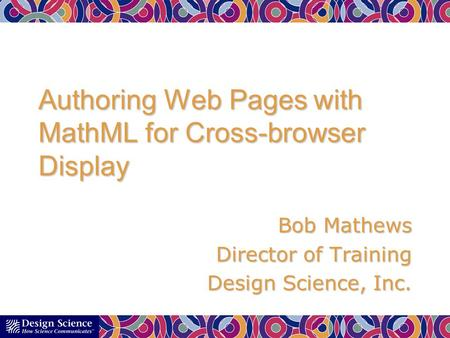 Authoring Web Pages with MathML for Cross-browser Display Bob Mathews Director of Training Design Science, Inc.