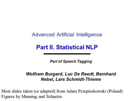 Part II. Statistical NLP Advanced Artificial Intelligence Part of Speech Tagging Wolfram Burgard, Luc De Raedt, Bernhard Nebel, Lars Schmidt-Thieme Most.