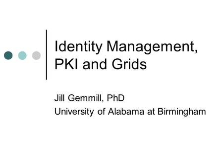 Identity Management, PKI and Grids Jill Gemmill, PhD University of Alabama at Birmingham.