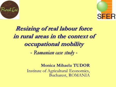 Resizing of real labour force in rural areas in the context of occupational mobility - Romanian case study - Monica Mihaela TUDOR Institute of Agricultural.