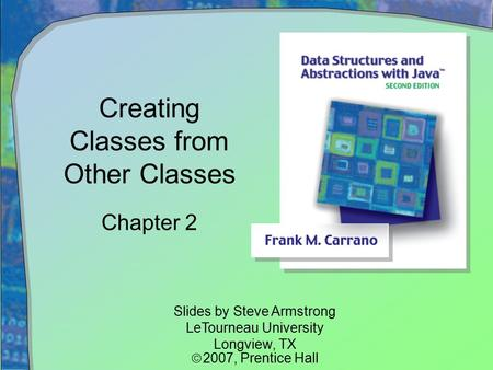 Creating Classes from Other Classes Chapter 2 Slides by Steve Armstrong LeTourneau University Longview, TX  2007,  Prentice Hall.