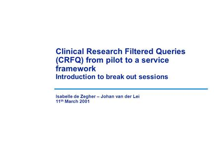 Clinical Research Filtered Queries (CRFQ) from pilot to a service framework Introduction to break out sessions Isabelle de Zegher – Johan van der Lei 11.