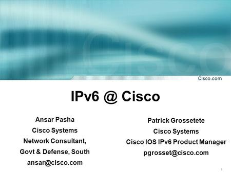 1 Cisco Patrick Grossetete Cisco Systems Cisco IOS IPv6 <strong>Product</strong> Manager Ansar Pasha Cisco Systems Network Consultant, Govt &