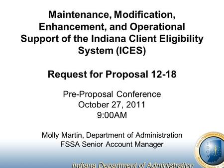 Maintenance, Modification, Enhancement, and Operational Support of the Indiana Client Eligibility System (ICES) Request for Proposal 12-18 Pre-Proposal.