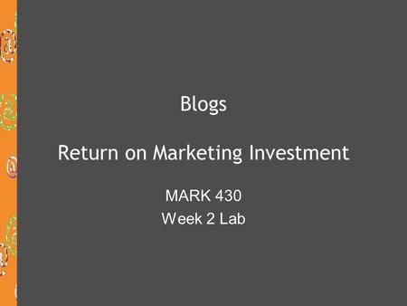Blogs Return on Marketing Investment MARK 430 Week 2 Lab.