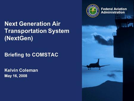 Federal Aviation Administration Next Generation Air Transportation System (NextGen) Briefing to COMSTAC Kelvin Coleman May 16, 2008.