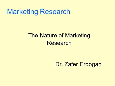 The Nature of Marketing Research Dr. Zafer Erdogan