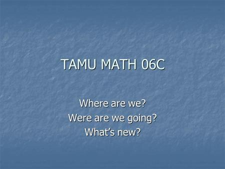 TAMU MATH 06C Where are we? Were are we going? What's new?