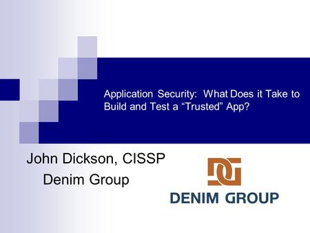 "Application Security: What Does it Take to Build and Test a ""Trusted"" App? John Dickson, CISSP Denim Group."
