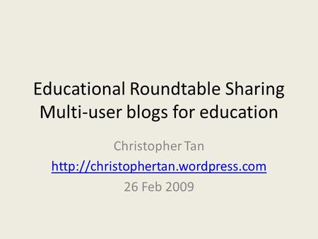 Educational Roundtable Sharing Multi-user blogs for education Christopher Tan  26 Feb 2009.
