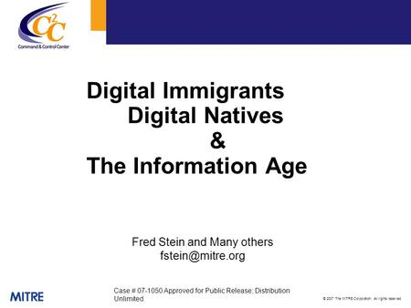 © 2007 The MITRE Corporation. All rights reserved Digital <strong>Immigrants</strong> Digital Natives & The Information Age Fred Stein and Many others