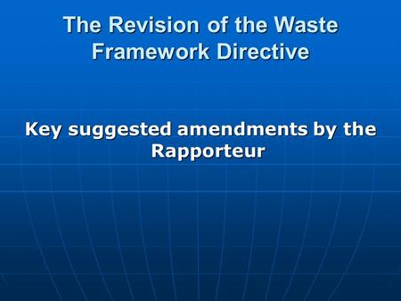 The Revision of the Waste Framework Directive Key suggested amendments by the Rapporteur.