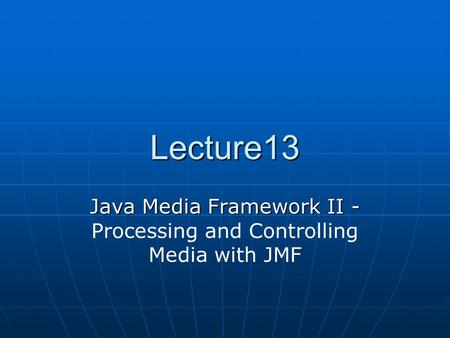 Lecture13 Java Media Framework II - Java Media Framework II - Processing and Controlling Media with JMF.