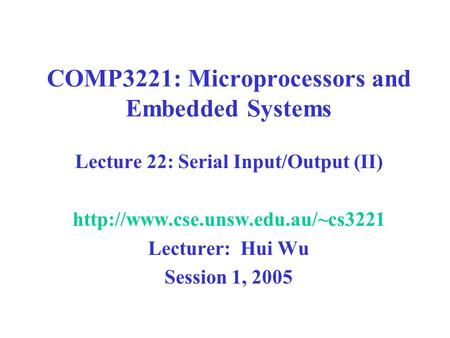 COMP3221: Microprocessors and Embedded Systems Lecture 22: Serial Input/Output (II)  Lecturer: Hui Wu Session 1, 2005.