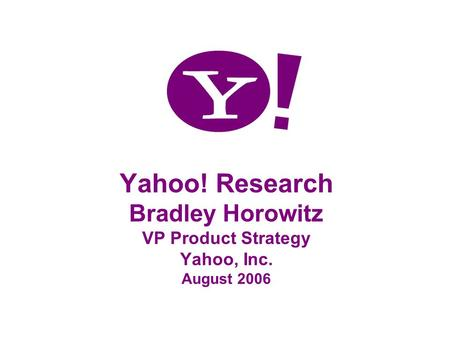 Yahoo! Research Bradley Horowitz VP Product Strategy Yahoo, Inc. August 2006.