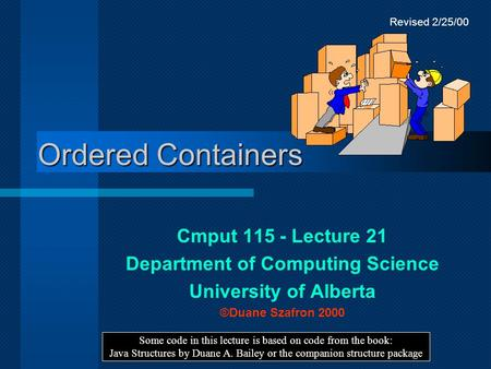 Ordered Containers Cmput 115 - Lecture 21 Department of Computing Science University of Alberta ©Duane Szafron 2000 Some code in this lecture is based.