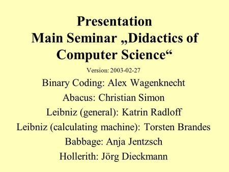 "Presentation Main Seminar ""Didactics of Computer Science"" Version: 2003-02-27 Binary Coding: Alex Wagenknecht Abacus: Christian Simon Leibniz (general):"