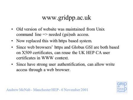 Andrew McNab - Manchester HEP - 6 November 2001 www.gridpp.ac.uk Old version of website was maintained from Unix command line => needed (gsi)ssh access.