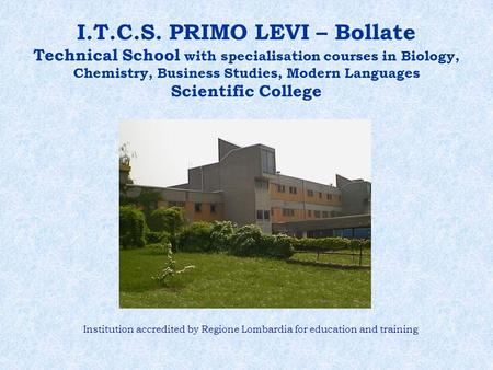 I.T.C.S. PRIMO LEVI – Bollate Technical School with specialisation courses in Biology, Chemistry, Business Studies, Modern Languages Scientific College.