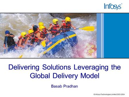 Delivering Solutions Leveraging the Global Delivery Model Basab Pradhan © Infosys Technologies Limited 2003-2004.