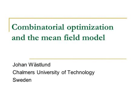 Combinatorial optimization and the mean field model Johan Wästlund Chalmers University of Technology Sweden.