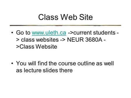 Class Web Site Go to www.uleth.ca ->current students - > class websites -> NEUR 3680A - >Class Websitewww.uleth.ca You will find the course outline as.