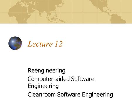 Lecture 12 Reengineering Computer-aided Software Engineering Cleanroom Software Engineering.