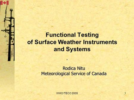 WMO/TECO 20051 Functional Testing of Surface Weather Instruments and Systems - Rodica Nitu Meteorological Service of Canada.