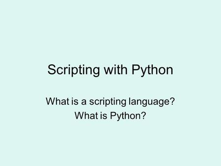 What is a scripting language? What is Python?