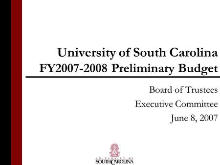 University of South Carolina FY2007-2008 Preliminary Budget Board of Trustees Executive Committee June 8, 2007.