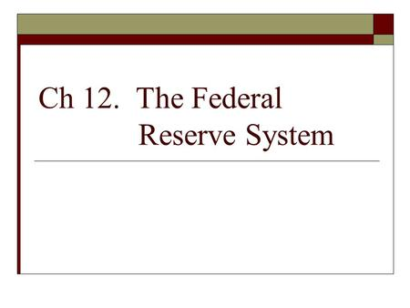 Ch 12. The Federal Reserve System. Some Notes:  Open market operation: the buying and selling of government securities by the Fed.  Monetary policy:
