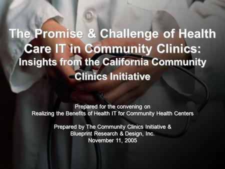 The Promise & Challenge of Health Care IT in Community Clinics: Insights from the California Community Clinics Initiative Prepared for the convening on.