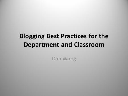 Blogging Best Practices for the Department and Classroom Dan Wong.
