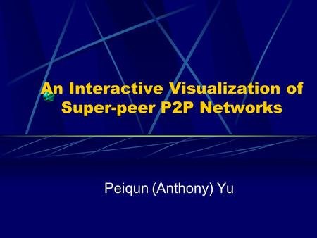 An Interactive Visualization of Super-peer P2P Networks Peiqun (Anthony) Yu.