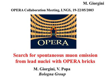 Search for spontaneous muon emission from lead nuclei with OPERA bricks M. Giorgini, V. Popa Bologna Group OPERA Collaboration Meeting, LNGS, 19-22/05/2003.