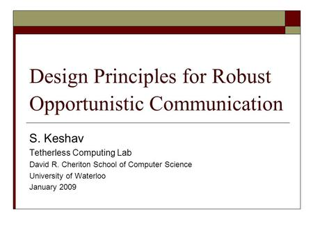 Design Principles for Robust Opportunistic Communication S. Keshav Tetherless Computing Lab David R. Cheriton School of Computer Science University of.