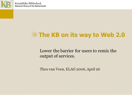 The KB on its way to Web 2.0 Lower the barrier for users to remix the output of services. Theo van Veen, ELAG 2006, April 26.