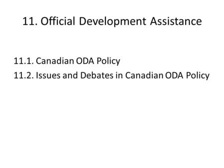 11. Official Development Assistance 11.1. Canadian ODA Policy 11.2. Issues and Debates in Canadian ODA Policy.