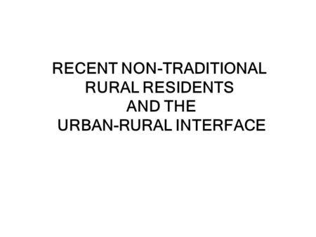 RECENT NON-TRADITIONAL RURAL RESIDENTS AND THE URBAN-RURAL INTERFACE.