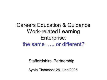 Careers Education & Guidance Work-related Learning Enterprise: the same ….. or different? Staffordshire Partnership Sylvia Thomson: 28 June 2005.
