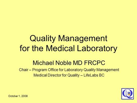 October 1, 2008 Quality Management for the Medical Laboratory Michael Noble MD FRCPC Chair – Program Office for Laboratory Quality Management Medical Director.