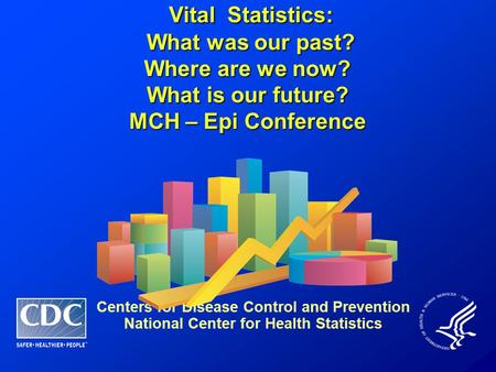 Vital Statistics: Vital Statistics: What was our past? What was our past? Where are we now? What is our future? MCH – Epi Conference Centers for Disease.
