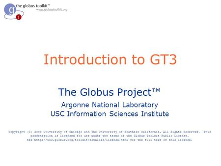Introduction to GT3 The Globus Project™ Argonne National Laboratory USC Information Sciences Institute Copyright (C) 2003 University of Chicago and The.