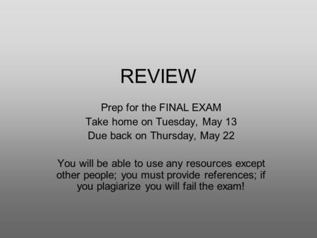 REVIEW Prep for the FINAL EXAM Take home on Tuesday, May 13 Due back on Thursday, May 22 You will be able to use any resources except other people; you.