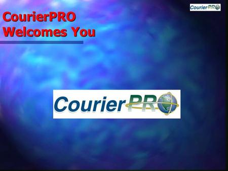 CourierPRO Welcomes You. CourierPRO Benefits  Using the Latest Technologies CourierPRO ensures  Seamless Integration allowing for  Increased Customer.
