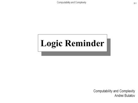 Computability and Complexity 8-1 Computability and Complexity Andrei Bulatov Logic Reminder.