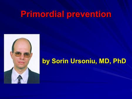 Primordial prevention by Sorin Ursoniu, MD, PhD. Why is primordial prevention important?