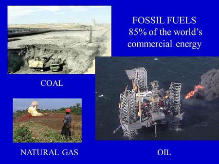 FOSSIL FUELS 85% of the world's commercial energy COAL OILNATURAL GAS.